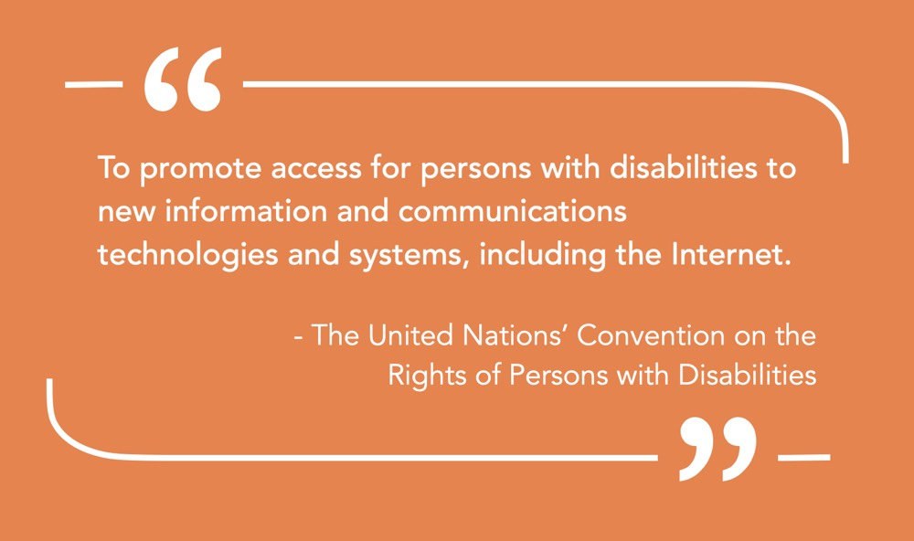 """Quote """"To promote access for persons with disabilities to new information and communications technologies and systems, including the Internet.""""—The United Nations' Convention on the Rights of Persons with Disabilities"""